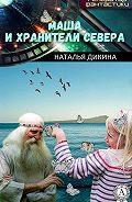 Наталья Дикина - Маша и Хранители Севера