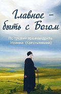 Анна Маркова -Главное – быть с Богом. По трудам архимандрита Иоанна (Крестьянкина)