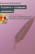 Константин Георгиевич Паустовский -Корзина с еловыми шишками