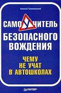 Алексей Громаковский -Самоучитель безопасного вождения. Чему не учат в автошколах