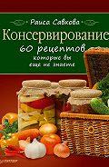 Раиса Савкова -Консервирование. 60 рецептов, которые вы еще не знаете