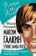 Федор Раззаков - Максим Галкин. Узник замка Грязь