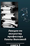 Паола Волкова -Лекции по искусству профессора Паолы Волковой. Книга 3