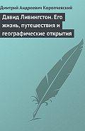 Дмитрий Андреевич Коропчевский - Давид Ливингстон. Его жизнь, путешествия и географические открытия