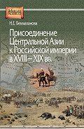 Наиля Бекмаханова - Присоединение Центральной Азии к Российской империи в XVIII–XIX вв.