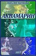 Наталия Матвеева - Аквамарин. Часть 1