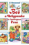 Эдуард Николаевич Успенский -Всё о Чебурашке и крокодиле Гене (сборник)