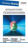 Зигмунд Фрейд -Большая книга психоанализа. Введение в психоанализ. Лекции. Три очерка по теории сексуальности. Я и Оно (сборник)