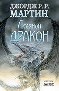 Джордж Мартин - Ледяной дракон
