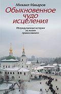 Михаил Макаров -Обыкновенное чудо исцеления. Непридуманные истории из жизни православного