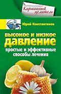 Юрий Константинов - Высокое и низкое давление. Простые и эффективные способы лечения