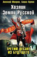 Алексей Махров - Хозяин Земли Русской. Третий десант из будущего
