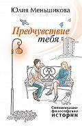 Юлия Меньшикова -Предчувствие тебя (сборник)
