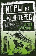 Сергей Кузнечихин -Игры на интерес (сборник)