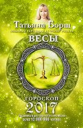 Татьяна Борщ -Весы. Гороскоп на 2017 год