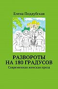 Елена Поддубская -Развороты на180градусов. Современная женская проза