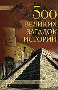Николай Николаевич Николаев - 500 великих загадок истории