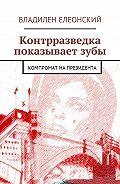 Владилен Елеонский -Контрразведка показывает зубы. Компромат на Президента