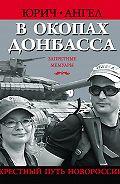 Ангел Юрич - В окопах Донбасса. Крестный путь Новороссии