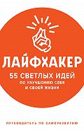 Лайфхакер -Лайфхакер. 55 светлых идей по улучшению себя и своей жизни. Путеводитель по саморазвитию