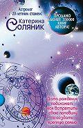 Катерина Соляник -Астрология любви и отношений. Дата рождения подскажет, как встретить свою половину и создать крепкую семью