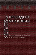 Александр Яблонский -Президент Московии: Невероятная история в четырех частях
