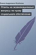 Елена Андреевна Исайчева -Ответы на экзаменационные вопросы по праву социального обеспечения