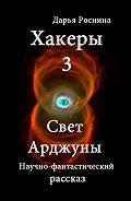 Дарья Дмитриевна Роснина -Хакеры 3. Свет Арджуны