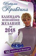 Наталия Правдина -Календарь исполнения желаний на 2018 год. 365 практик от Мастера. Лунный календарь