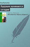 Кир Булычев - Будущее начинается сегодня