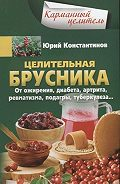 Юрий Константинов -Целительная брусника. От ожирения, диабета, артрита, ревматизма, подагры, туберкулеза…