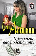 Светлана Алешина -Позвольте вас подставить (сборник)