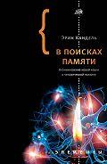 Эрик Кандель - В поисках памяти: Возникновение новой науки о человеческой психике