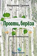 Владимир Силкин - Прости, берёза