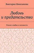 Виктория Мингалеева -Любовьи предательство. Роман олюбви и ненависти