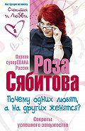 Роза Сябитова - Почему одних любят, а на других женятся? Секреты успешного замужества