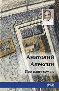 Анатолий Георгиевич Алексин -Про нашу семью (сборник)