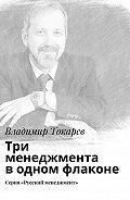 Владимир Токарев -Три менеджмента водном флаконе. Серия «Русский менеджмент»