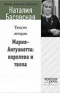 Наталия Басовская -Мария-Антуанетта: королева и толпа