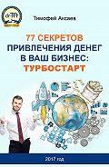 Тимофей Аксаев -77 секретов привлечения денег в ваш бизнес. Турбостарт