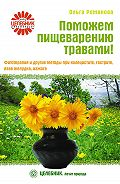 Ольга Романова - Поможем пищеварению травами! Фитотерапия и другие методы при холецистите, гастрите, язве желудка, изжоге