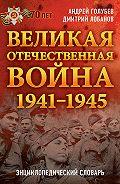 Дмитрий Лобанов, Андрей Голубев - Великая Отечественная война 1941–1945 гг. Энциклопедический словарь