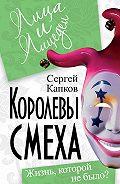 Сергей Капков - Королевы смеха. Жизнь, которой не было?