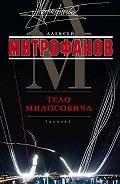Алексей Валентинович Митрофанов -Тело Милосовича