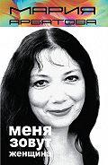 Мария Арбатова -Меня зовут женщина (сборник)