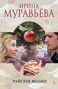 Ирина Муравьева -Райское яблоко