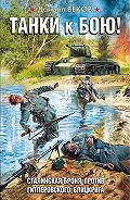 Даниил Веков -Танки к бою! Сталинская броня против гитлеровского блицкрига