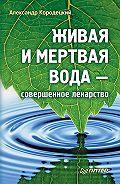 А. В. Кородецкий - Живая и мертвая вода – совершенное лекарство