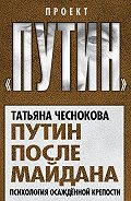 Татьяна Чеснокова -Путин после майдана. Психология осажденной крепости