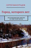 Сергей Виноградов -Город, которогонет. Ностальгические заметки изсоветской жизни